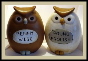 Be careful not to be Penny Wise and Pound Foolish.